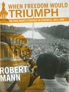 When Freedom Would Triumph: The Civil Rights Struggle in Congress, 1954--1968 by Robert Mann