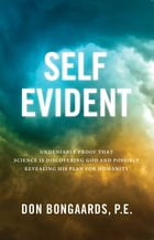 Self Evident: Undeniable Proof That Science Is Discovering God and Possibly Revealing His Plan for Humanity by Don Bongaards, P.E.