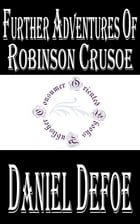 Further Adventures of Robinson Crusoe (Annotated) by Daniel Defoe