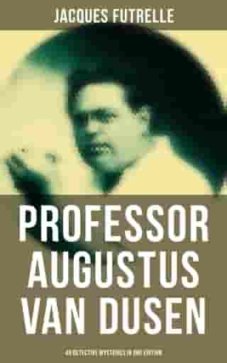 Professor Augustus Van Dusen: 49 Detective Mysteries in One Edition: Adventures of The Thinking Machine by Jacques Futrelle