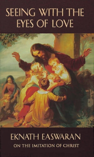 Seeing With the Eyes of Love Eknath Easwaran on the Imitation of Christ