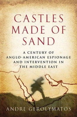 Book Castles Made of Sand: A Century of Anglo-American Espionage and Intervention in the Middle East by Andre Gerolymatos