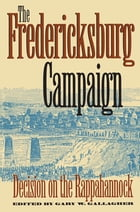 The Fredericksburg Campaign: Decision on the Rappahannock by Gary W. Gallagher
