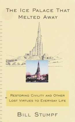 Book The Ice Palace That Melted Away: Restoring Civility and Other Lost Virtues to Everyday Life by Bill Stumpf