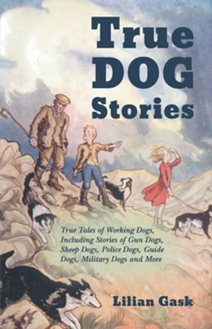 True Dog Stories - True Tales of Working Dogs, Including Stories of Gun Dogs, Sheep Dogs, Police Dogs, Guide Dogs, Military Dogs and More