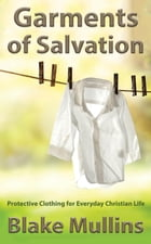 Garments of Salvation; Protective Clothing for Everyday Christian Life by Blake Mullins