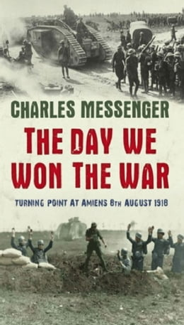 Book The Day We Won The War: Turning Point At Amiens, 8 August 1918 by Charles Messenger