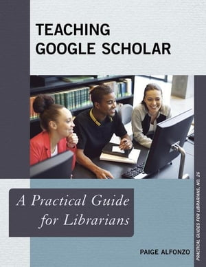 Teaching Google Scholar: A Practical Guide for Librarians