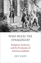 Who Rules the Synagogue?: Religious Authority and the Formation of American Judaism by Zev Eleff