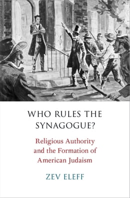 Book Who Rules the Synagogue?: Religious Authority and the Formation of American Judaism by Zev Eleff