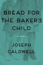 Bread for the Baker's Child: A Novel by Joseph Caldwell