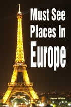 Must See Places in Europe by Jason White