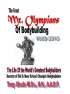 The Great Mr. Olympians of Bodybuilding 1965-2013 by Tony Xhudo M.S., H.N.