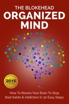 Organized Mind : How To Rewire Your Brain To Stop Bad Habits & Addiction In 30 Easy Steps by The Blokehead