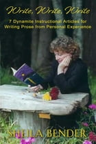 Write, Write, Write: 7 Dynamite Instructional Articles for Those Who Want to Write Prose from Personal Experience by Sheila Bender