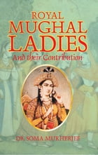 Royal Mughal Ladies: And their Contribution by Soma Mukherjee