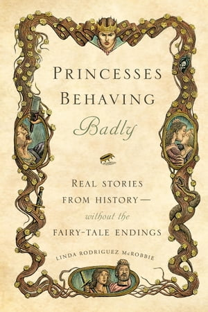 Princesses Behaving Badly Real Stories from History Without the Fairy-Tale Endings