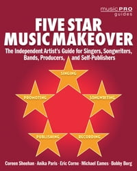 Five Star Music Makeover: The Independent Artist's Guide for Singers, Songwriters, Bands, Producers…