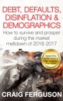 Debt, Defaults, Disinflation & Demographics: How to survive and prosper during the coming market meltdown of 2016-2017 Cover Image