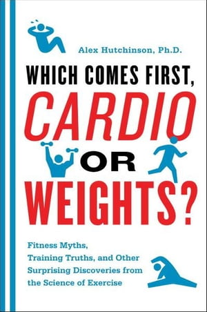 Which Comes First, Cardio or Weights?: Workout myths, Training truths, and Other Surprising Discoveries from the Science of Exercise by Alex Hutchinson