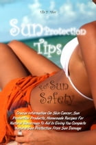 Sun Protection Tips For Sun Safety: Crucial Information On Skin Cancer, Sun Protection Products, Homemade Recipes For Natural Sunscreen  by Ella Y. Riley
