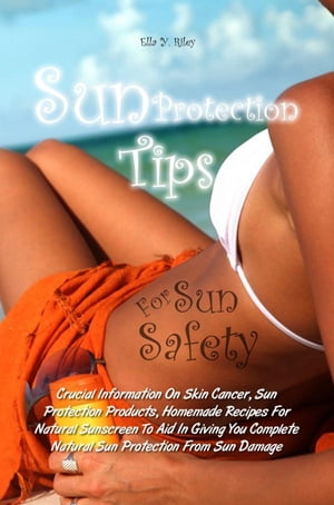 Sun Protection Tips For Sun Safety Crucial Information On Skin Cancer,  Sun Protection Products,  Homemade Recipes For Natural Sunscreen To Aid In Givin