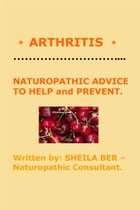 * ARTHRITIS * NATUROPATHIC ADVICE TO HELP and PREVENT. Written by SHEILA BER. by SHEILA BER