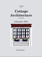 A Guide to Cottage Architecture as seen in Lakeside, Ohio by Ruth Haag