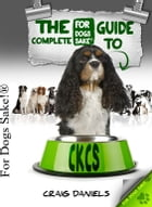 The Complete Guide to Cavalier King Charles Spaniel by Craig Daniels