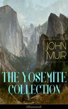 THE YOSEMITE COLLECTION of John Muir (Illustrated): The Yosemite, Our National Parks, Features of the Proposed Yosemite National Park, A Rival of the  by John Muir