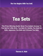 Tea Sets: Prize-winning guide gives you Instant Access To tea set for little girls, tea sets for adults, tea s by Theresa Hale