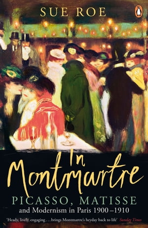 In Montmartre Picasso,  Matisse and Modernism in Paris,  1900-1910