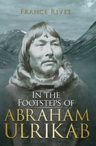 In the Footsteps of Abraham Ulrikab: The Events of 1880-1881 by France Rivet