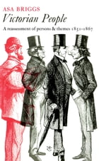 Victorian People: A Reassessment of Persons and Themes, 1851-67 by Asa Briggs