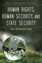 Human Rights, Human Security, and State Security: The Intersection [3 volumes]: The Intersection by Saul Takahashi