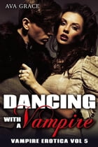 Dancing With A Vampire: Vampire Erotica, #5 by Ava Grace