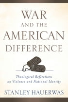 War and the American Difference: Theological Reflections on Violence and National Identity