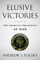 Elusive Victories: The American Presidency at War by Andrew J. Polsky