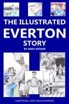 The Illustrated Everton Story by Andy Groom