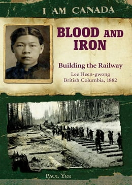 Book I Am Canada: Blood and Iron: Building the Railway, Lee Heen-gwong, British Columbia, 1882 by Paul Yee