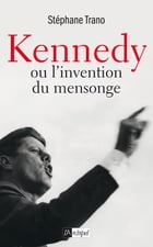Kennedy ou l'invention du mensonge by Stéphane Trano