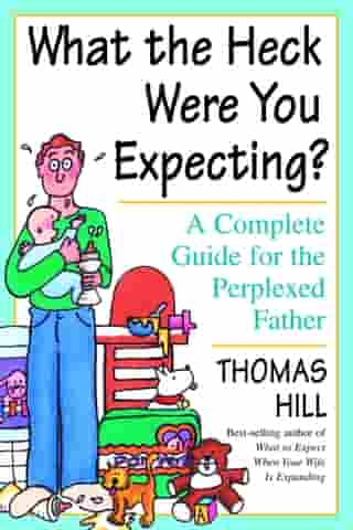 What the Heck Were You Expecting?: A Complete Guide for the Perplexed Father by Thomas Hill