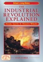 The Industrial Revolution Explained: Steam, Sparks & Massive Wheels by Stan Yorke