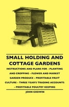 Small Holding And Cottage Gardens - Instructions And Plans For - Planting And Cropping - Flower And Market Garden Produce - Profitable Fruit Culture -