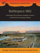 Battlespace 1865: Archaeology of the Landscapes, Strategies, and Tactics of the North Platte Campaign, Nebraska by Douglas D. Scott