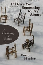I'll Give You Something to Cry About: A Gathering of Stories by Corey Mesler