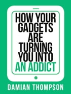 How your gadgets are turning you in to an addict (Collins Shorts, Book 9) by Damian Thompson