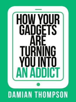 Book How your gadgets are turning you in to an addict (Collins Shorts, Book 9) by Damian Thompson