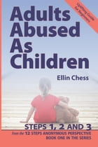 Adults Abused as Children, Steps 1, 2 and 3: Adults Abused As Children from the 12 Steps Anonymous Perspective, #1 by Ellin Chess