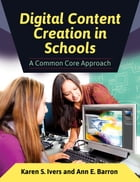 Digital Content Creation in Schools: A Common Core Approach by Karen S. Ivers